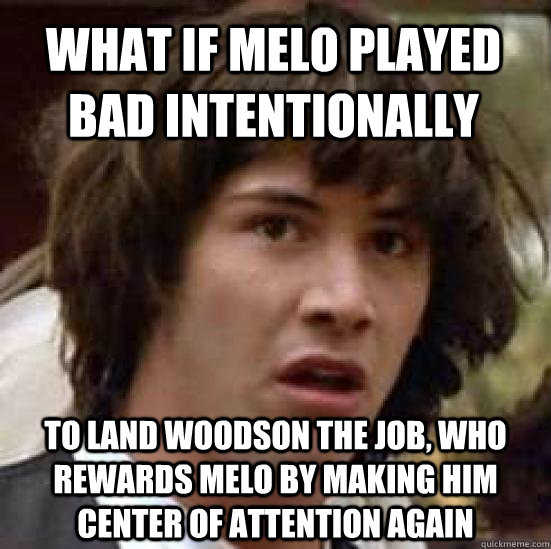 What if Melo played bad intentionally to land woodson the job, who rewards melo by making him center of attention again - What if Melo played bad intentionally to land woodson the job, who rewards melo by making him center of attention again  conspiracy keanu