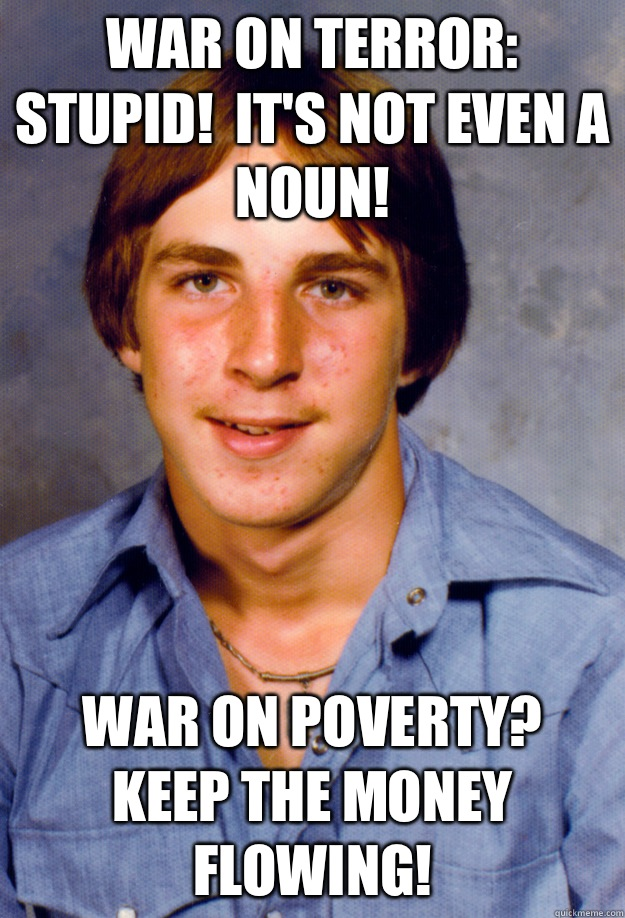 War on terror:  stupid!  It's not even a noun! War on poverty?  Keep the money flowing! - War on terror:  stupid!  It's not even a noun! War on poverty?  Keep the money flowing!  Old Economy Steven