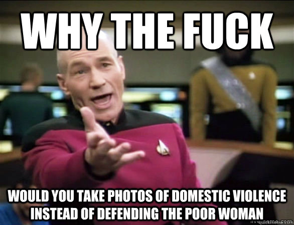 Why the fuck would you take photos of domestic violence instead of defending the poor woman - Why the fuck would you take photos of domestic violence instead of defending the poor woman  Annoyed Picard HD