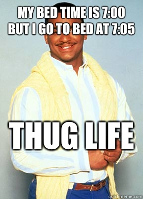 My bed time is 7:00 but I go to bed at 7:05 THUG LIFE