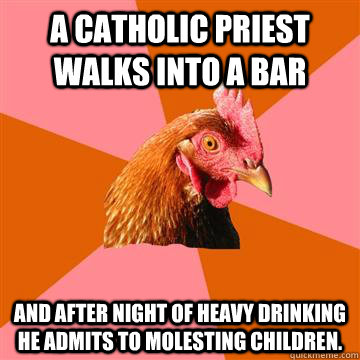 A catholic priest walks into a bar and after night of heavy drinking he admits to molesting children.  - A catholic priest walks into a bar and after night of heavy drinking he admits to molesting children.   Anti-Joke Chicken