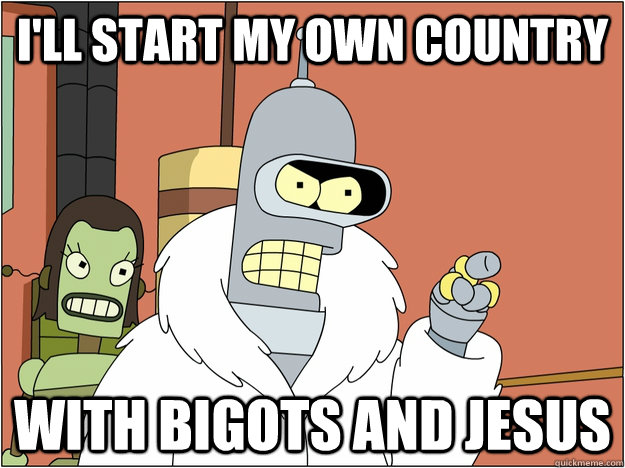 I'll start my own country with bigots and jesus - I'll start my own country with bigots and jesus  BENDER STATE MEET