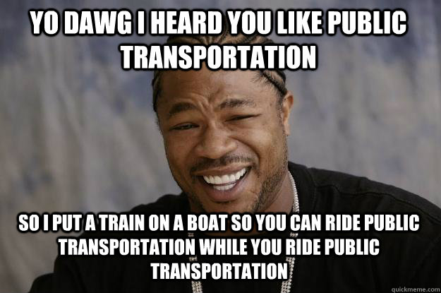 YO dawg i heard you like public transportation so i put a train on a boat so you can ride public transportation while you ride public transportation  Xzibit meme