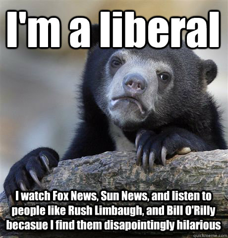 I'm a liberal I watch Fox News, Sun News, and listen to people like Rush Limbaugh, and Bill O'Rilly becasue I find them disapointingly hilarious - I'm a liberal I watch Fox News, Sun News, and listen to people like Rush Limbaugh, and Bill O'Rilly becasue I find them disapointingly hilarious  Confession Bear