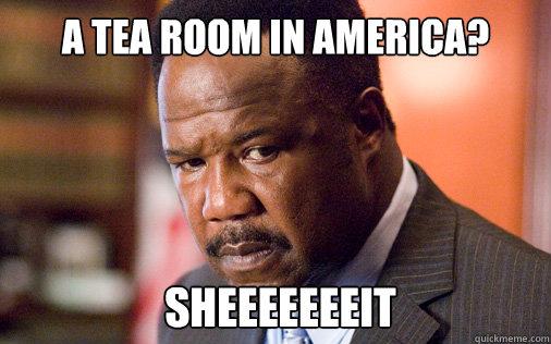 A tea room in america?  SHEEEEEEEIT