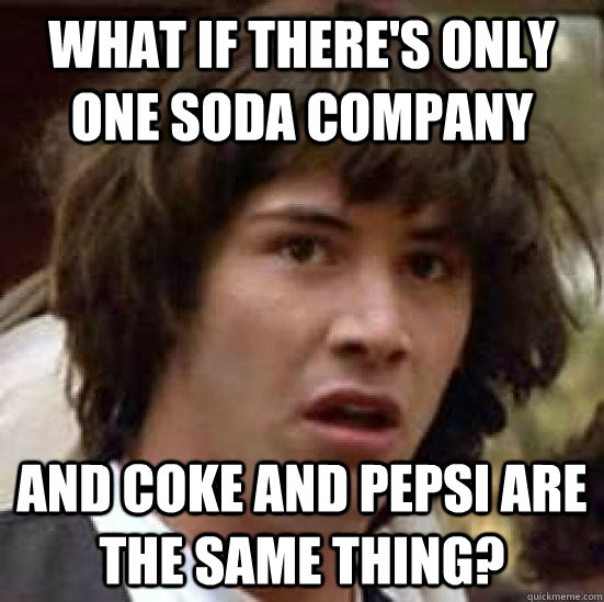 What if there's only one soda company and coke and pepsi are the same thing? - What if there's only one soda company and coke and pepsi are the same thing?  conspiracy keanu