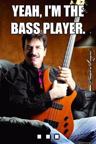 Yeah, I'm the bass player. . . .  - Yeah, I'm the bass player. . . .   Typical Bass Player