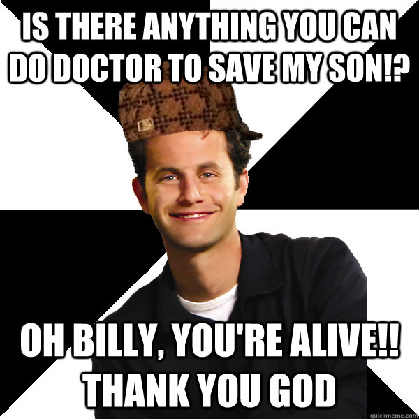 IS THERE ANYTHING YOU CAN DO DOCTOR TO SAVE MY SON!? OH BILLY, YOU'RE ALIVE!! THANK YOU GOD - IS THERE ANYTHING YOU CAN DO DOCTOR TO SAVE MY SON!? OH BILLY, YOU'RE ALIVE!! THANK YOU GOD  Scumbag Christian