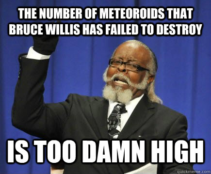 The number of Meteoroids that bruce willis has failed to destroy is too damn high