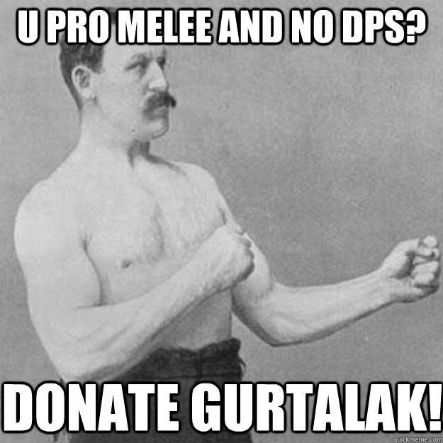 u pro melee and no DPS? donate gurtalak! - u pro melee and no DPS? donate gurtalak!  overly manly man