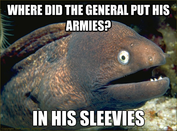 Where did the general put his armies? In his sleevies - Where did the general put his armies? In his sleevies  Bad Joke Eel
