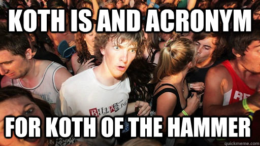 Koth is and acronym for Koth of the hammer - Koth is and acronym for Koth of the hammer  Sudden Clarity Clarence