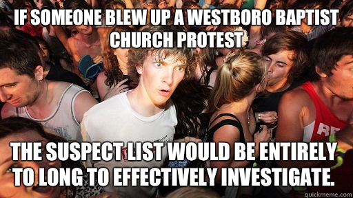 If someone blew up a westboro baptist church protest The suspect list would be entirely to long to effectively investigate. - If someone blew up a westboro baptist church protest The suspect list would be entirely to long to effectively investigate.  Sudden Clarity Clarence