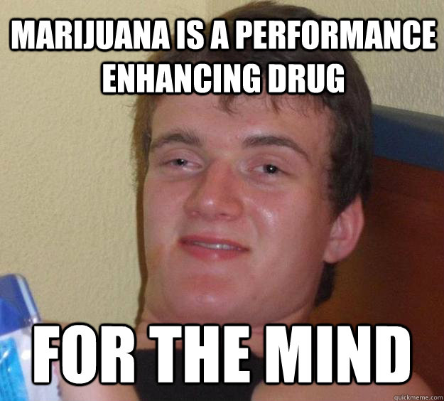 Marijuana is a performance enhancing drug for the mind - Marijuana is a performance enhancing drug for the mind  10 Guy