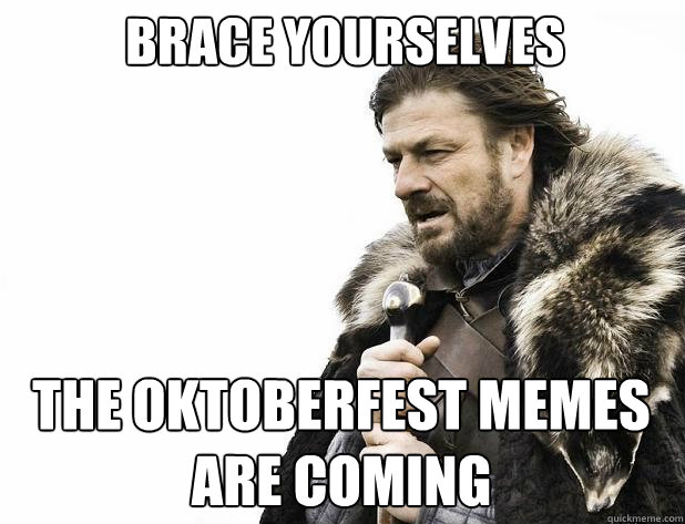Brace yourselves the oktoberfest memes are coming - Brace yourselves the oktoberfest memes are coming  Misc