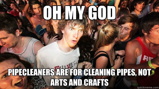 Oh my god Pipecleaners are for cleaning pipes, not arts and crafts - Oh my god Pipecleaners are for cleaning pipes, not arts and crafts  Sudden Clarity Clarence