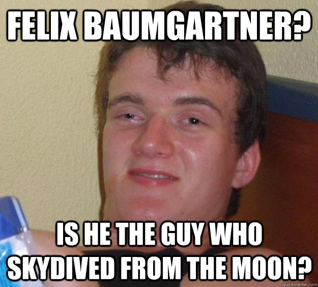 Felix Baumgartner? Is he the guy who skydived from the moon? - Felix Baumgartner? Is he the guy who skydived from the moon?  10 Guy