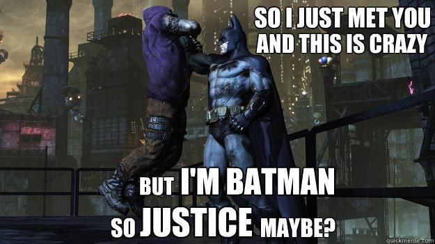 So i just met you And this is crazy i'm batman So                              Maybe? but Justice