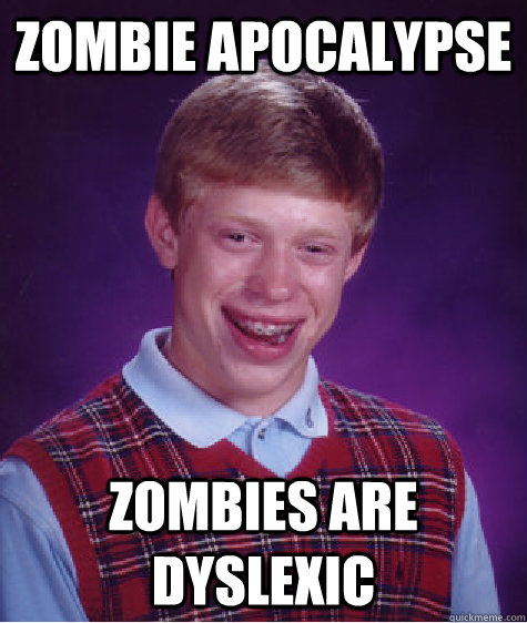 Zombie apocalypse zombies are dyslexic - Zombie apocalypse zombies are dyslexic  Bad Luck Brian