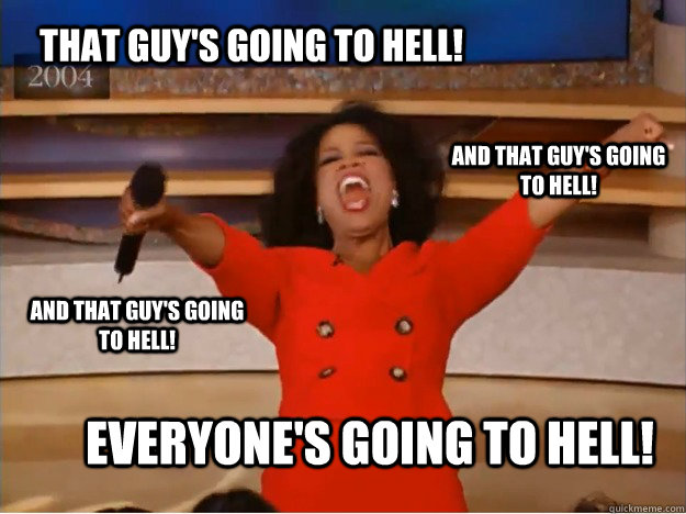 That guy's going to hell! everyone's going to hell! and that guy's going to hell! and that guy's going to hell! - That guy's going to hell! everyone's going to hell! and that guy's going to hell! and that guy's going to hell!  oprah you get a car