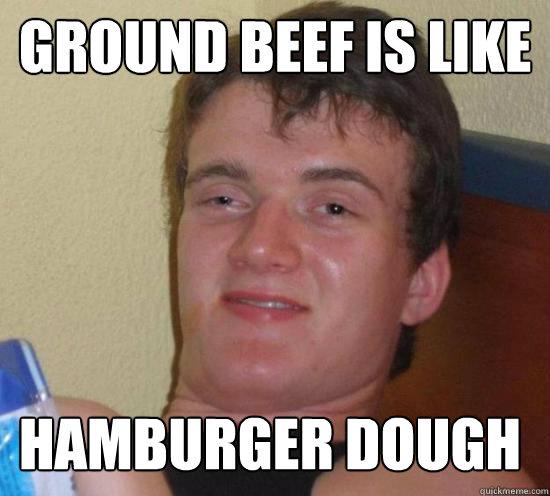 Ground beef is like hamburger dough - Ground beef is like hamburger dough  Misc