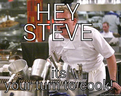Oi you!!!  - HEY STEVE ITS YOUR TURN TO COOK! Chef Ramsay