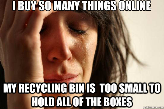 I buy so many things online my recycling bin is  too small to hold all of the boxes - I buy so many things online my recycling bin is  too small to hold all of the boxes  First World Problems