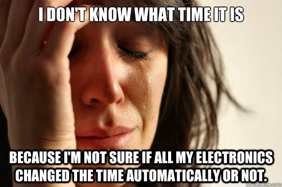 I don't know what time it is because I'm not sure if all my electronics changed the time automatically or not. - I don't know what time it is because I'm not sure if all my electronics changed the time automatically or not.  First World Problems