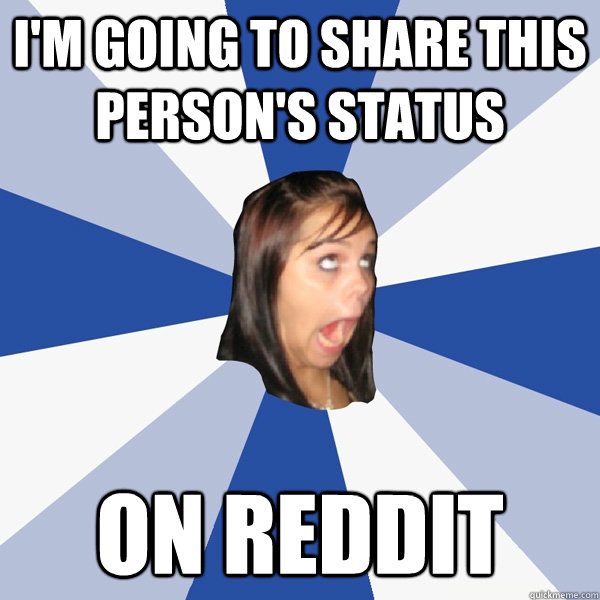 I'm going to share this person's status On Reddit - I'm going to share this person's status On Reddit  Annoying Facebook Girl