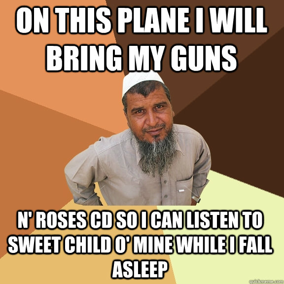 on this plane i will bring my guns n' roses cd so i can listen to sweet child o' mine while i fall asleep - on this plane i will bring my guns n' roses cd so i can listen to sweet child o' mine while i fall asleep  Ordinary Muslim Man