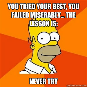 You tried your best, you failed miserably... the lesson is: never try - You tried your best, you failed miserably... the lesson is: never try  Advice Homer
