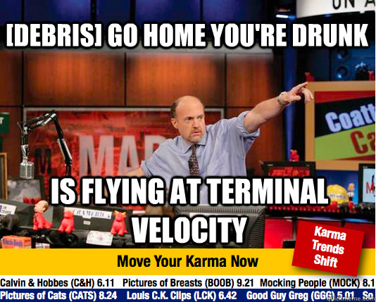 [debris] go home you're drunk is flying at terminal velocity - [debris] go home you're drunk is flying at terminal velocity  Mad Karma with Jim Cramer