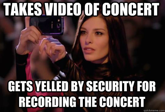Takes video of concert Gets yelled by security for recording the concert