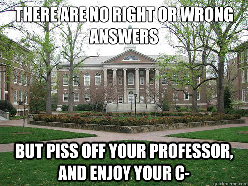 There are no right or wrong  answers But piss off your professor, and enjoy your C- - There are no right or wrong  answers But piss off your professor, and enjoy your C-  Scumbag University