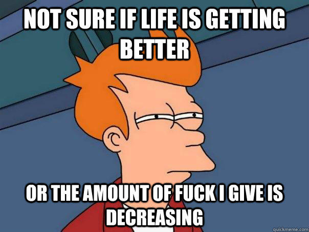 Not sure if life is getting better Or the amount of fuck i give is decreasing - Not sure if life is getting better Or the amount of fuck i give is decreasing  Futurama Fry