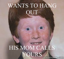 WANTS TO HANG OUT HIS MOM CALLS YOURS