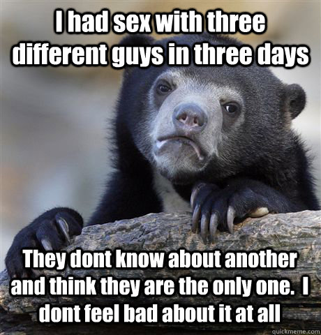 I had sex with three different guys in three days  They dont know about another and think they are the only one.  I dont feel bad about it at all - I had sex with three different guys in three days  They dont know about another and think they are the only one.  I dont feel bad about it at all  Confession Bear