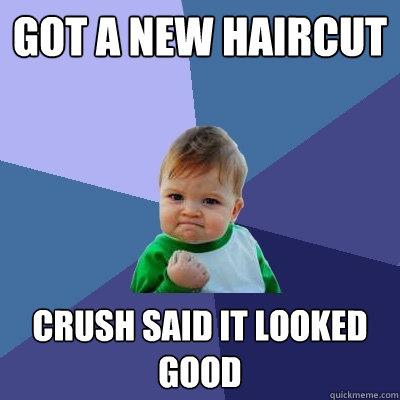 got a new haircut crush said it looked good - got a new haircut crush said it looked good  Success Kid