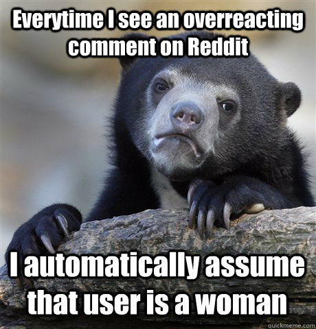 Everytime I see an overreacting comment on Reddit I automatically assume that user is a woman - Everytime I see an overreacting comment on Reddit I automatically assume that user is a woman  Confession Bear