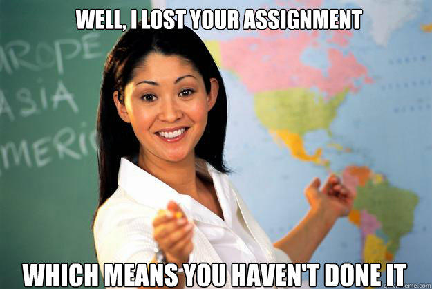 WEll, i lost your assignment Which means you haven't done it - WEll, i lost your assignment Which means you haven't done it  Unhelpful High School Teacher