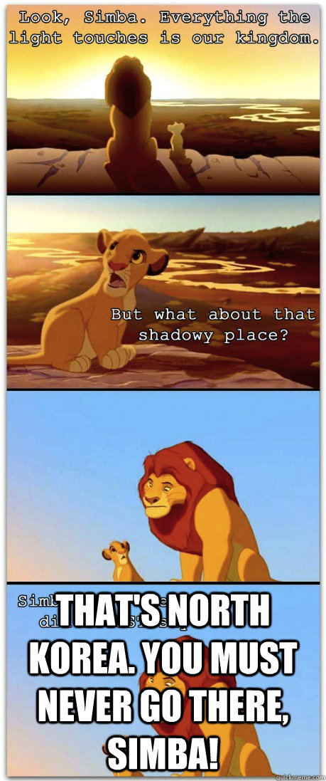That's North Korea. You must never go there, Simba!