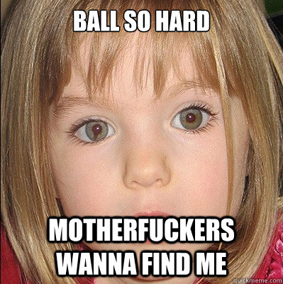 ball so hard motherfuckers wanna find me  Maddie McCann
