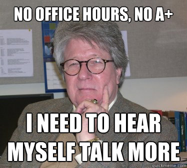 no office hours, no a+ i need to hear myself talk more - no office hours, no a+ i need to hear myself talk more  Humanities Professor