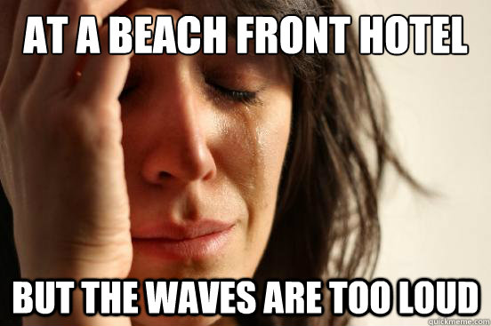 at a beach front hotel but the waves are too loud - at a beach front hotel but the waves are too loud  First World Problems