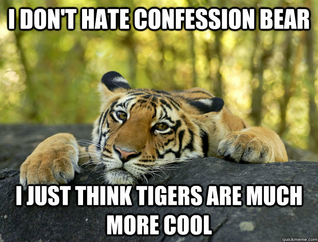 i don't hate confession bear I just think tigers are much more cool