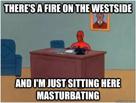 there's a fire on the westside and i'm just sitting here masturbating  - there's a fire on the westside and i'm just sitting here masturbating   Spidey office