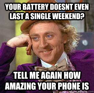Your battery doesnt even last a single weekend? Tell me again how amazing your phone is - Your battery doesnt even last a single weekend? Tell me again how amazing your phone is  Condescending Wonka