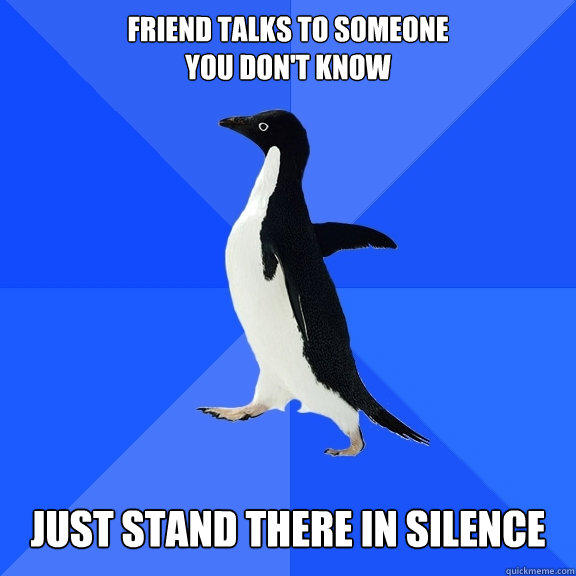 Friend talks to someone You don't know Just stand there in silence - Friend talks to someone You don't know Just stand there in silence  Socially Awkward Penguin