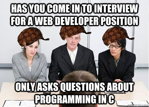 Has you come in to interview for a Web developer position only asks questions about programming in C  Scumbag Employer