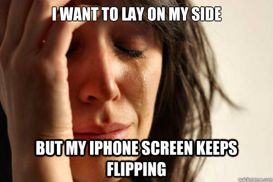 I want to lay on my side but my iPhone screen keeps flipping - I want to lay on my side but my iPhone screen keeps flipping  First World Problems